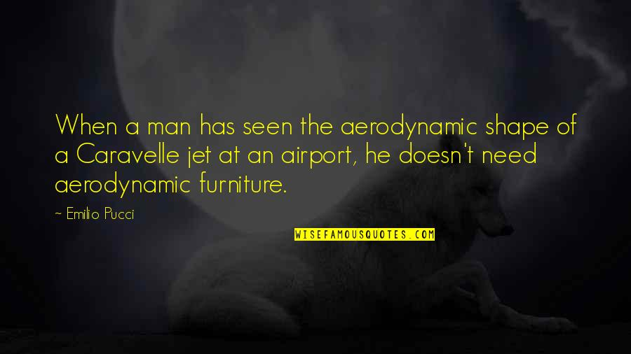 Furniture Quotes By Emilio Pucci: When a man has seen the aerodynamic shape