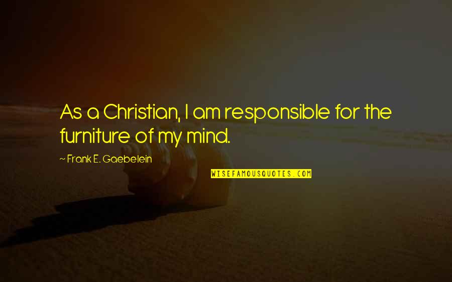 Furniture Quotes By Frank E. Gaebelein: As a Christian, I am responsible for the