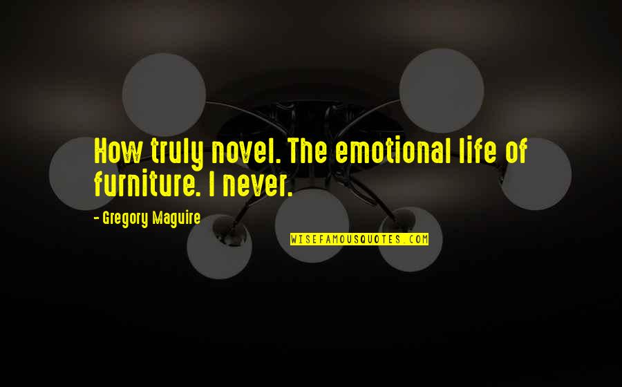 Furniture Quotes By Gregory Maguire: How truly novel. The emotional life of furniture.