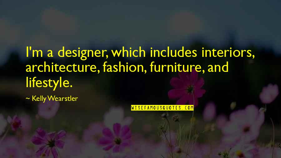 Furniture Quotes By Kelly Wearstler: I'm a designer, which includes interiors, architecture, fashion,
