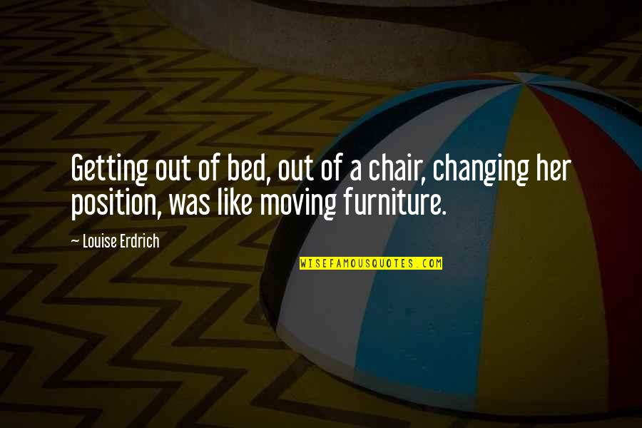Furniture Quotes By Louise Erdrich: Getting out of bed, out of a chair,