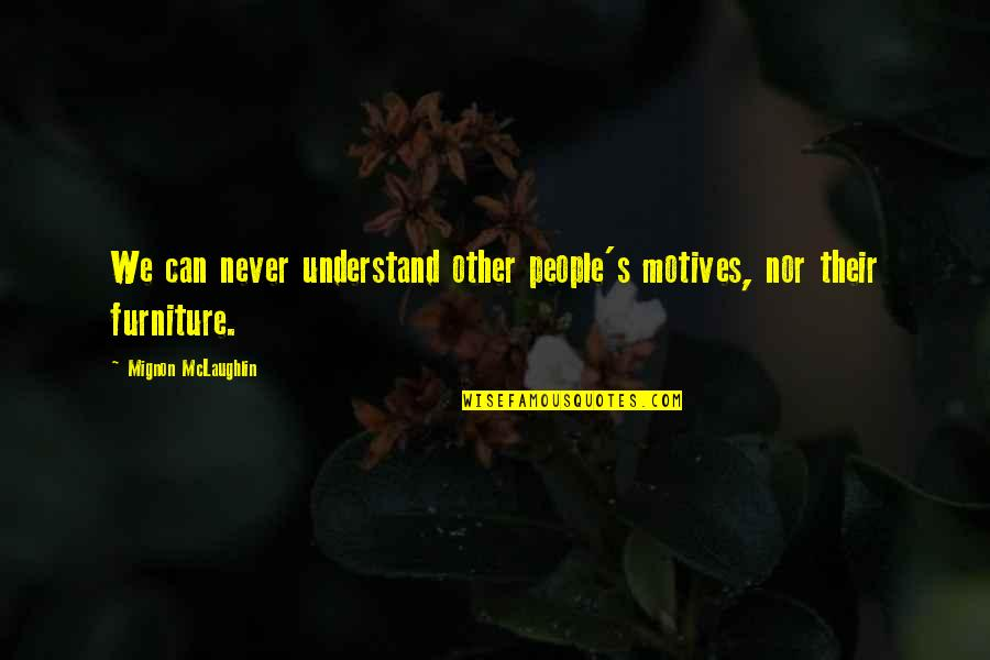 Furniture Quotes By Mignon McLaughlin: We can never understand other people's motives, nor