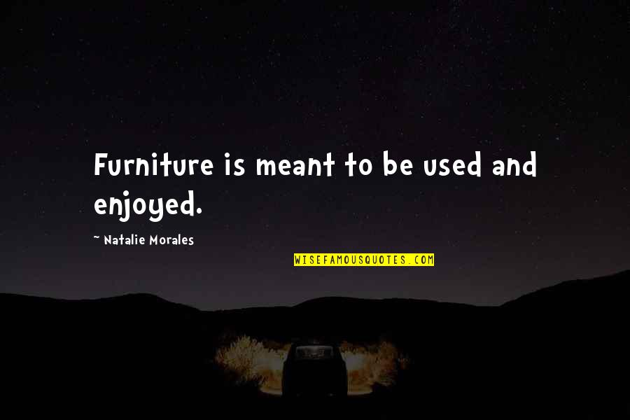 Furniture Quotes By Natalie Morales: Furniture is meant to be used and enjoyed.
