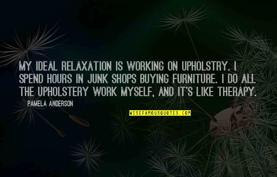 Furniture Quotes By Pamela Anderson: My ideal relaxation is working on upholstry. I