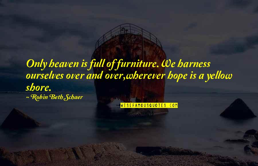 Furniture Quotes By Robin Beth Schaer: Only heaven is full of furniture.We harness ourselves