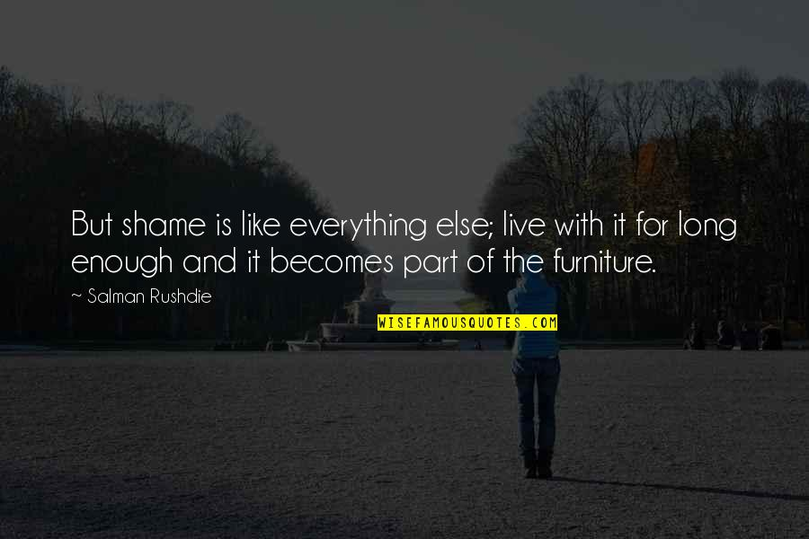 Furniture Quotes By Salman Rushdie: But shame is like everything else; live with