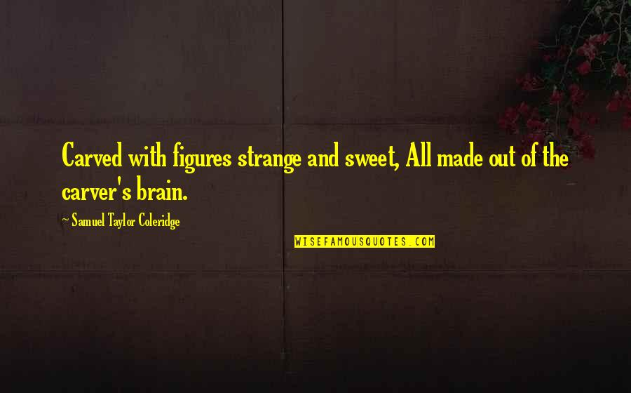 Furniture Quotes By Samuel Taylor Coleridge: Carved with figures strange and sweet, All made