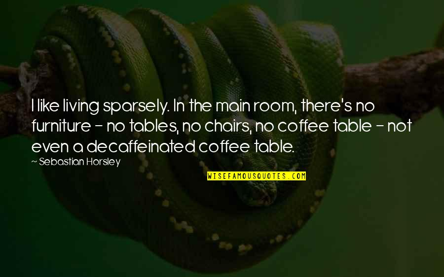Furniture Quotes By Sebastian Horsley: I like living sparsely. In the main room,