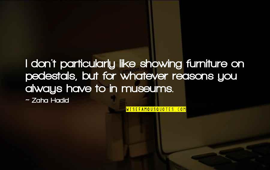 Furniture Quotes By Zaha Hadid: I don't particularly like showing furniture on pedestals,