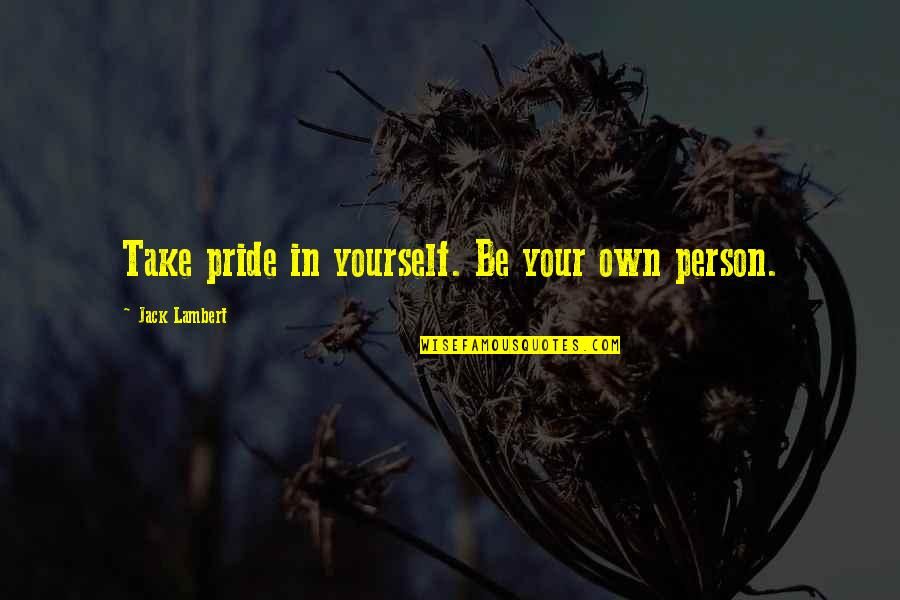 Fury Quotes And Quotes By Jack Lambert: Take pride in yourself. Be your own person.