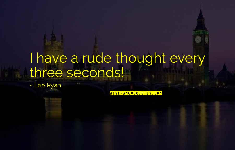 Fury Quotes And Quotes By Lee Ryan: I have a rude thought every three seconds!