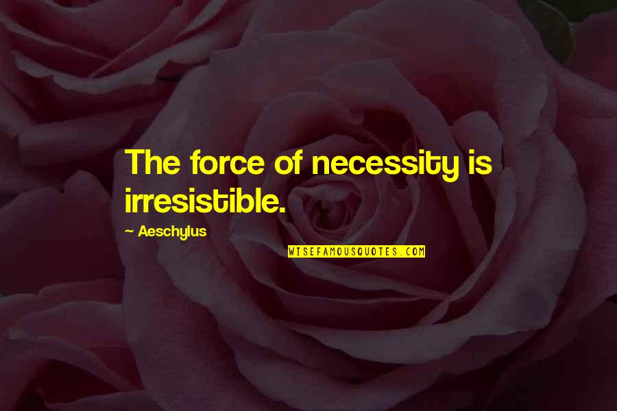 Futa Helu Quotes By Aeschylus: The force of necessity is irresistible.