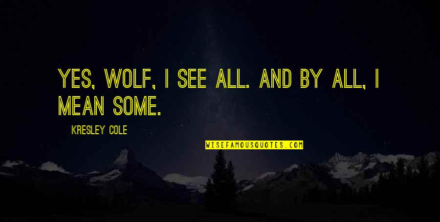 Futs Quotes By Kresley Cole: Yes, wolf, I see all. And by all,