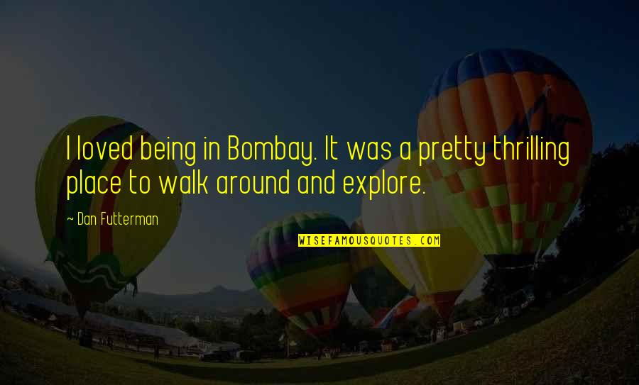 Futterman Quotes By Dan Futterman: I loved being in Bombay. It was a