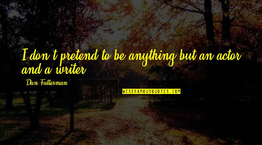 Futterman Quotes By Dan Futterman: I don't pretend to be anything but an