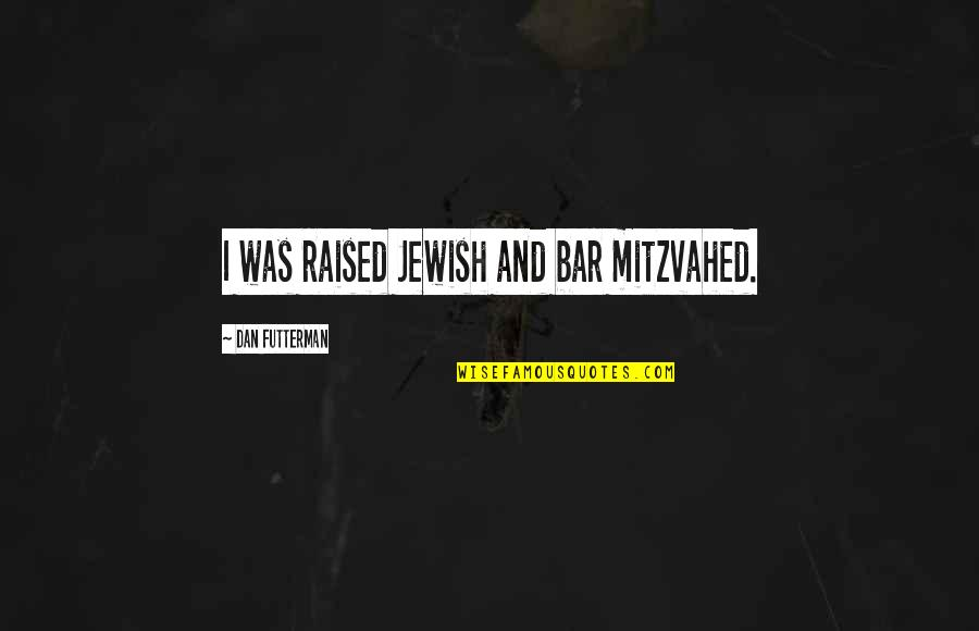 Futterman Quotes By Dan Futterman: I was raised Jewish and bar mitzvahed.