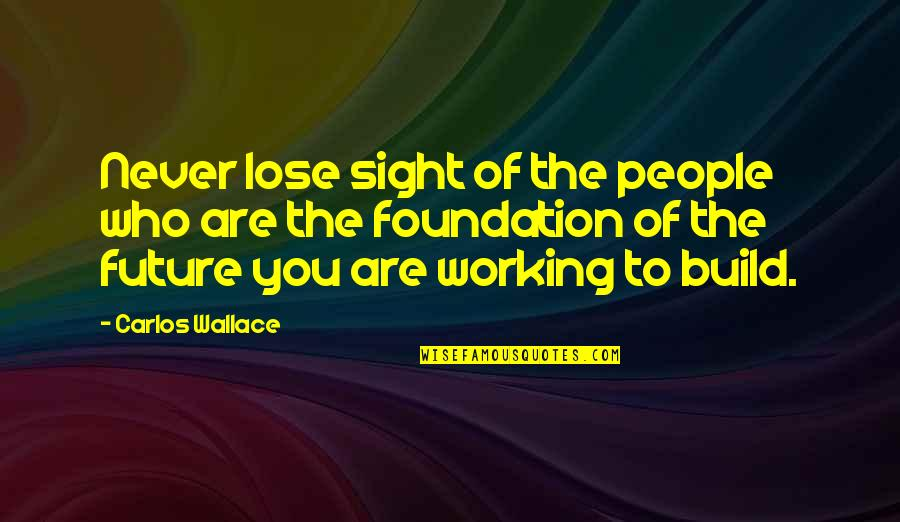 Future Family Life Quotes By Carlos Wallace: Never lose sight of the people who are