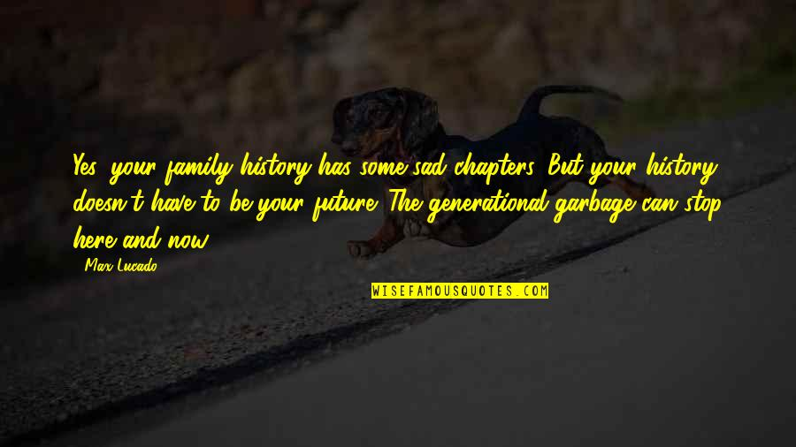 Future Family Life Quotes By Max Lucado: Yes, your family history has some sad chapters.