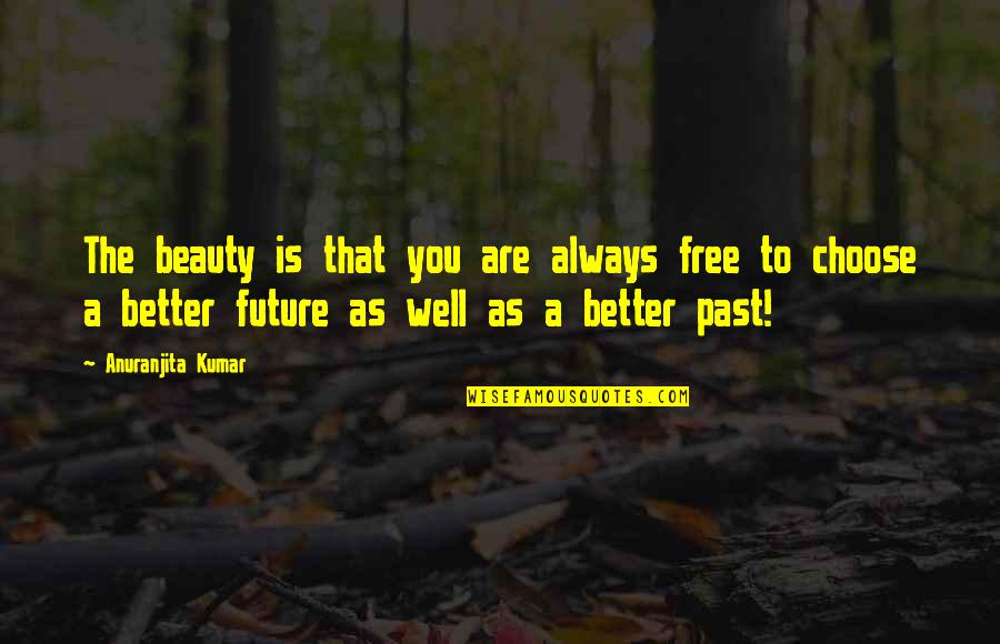Future Is Better Quotes By Anuranjita Kumar: The beauty is that you are always free
