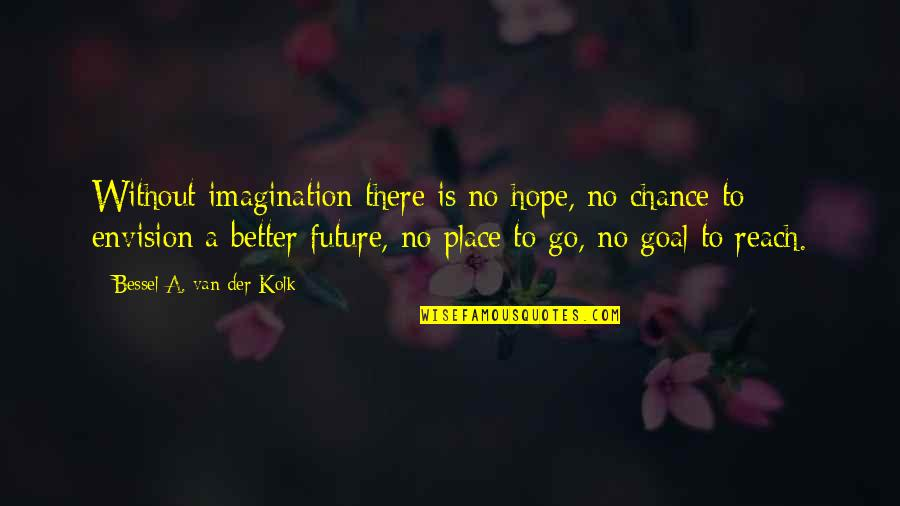 Future Is Better Quotes By Bessel A. Van Der Kolk: Without imagination there is no hope, no chance