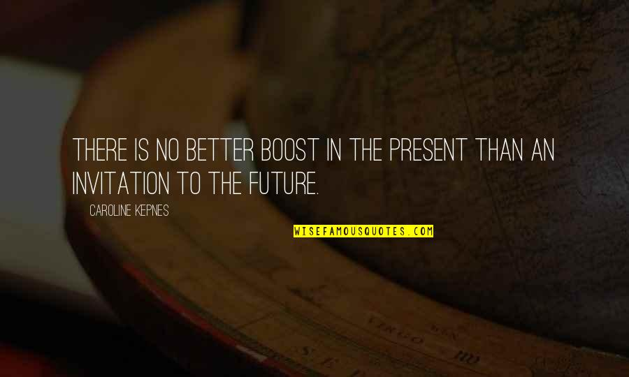 Future Is Better Quotes By Caroline Kepnes: There is no better boost in the present