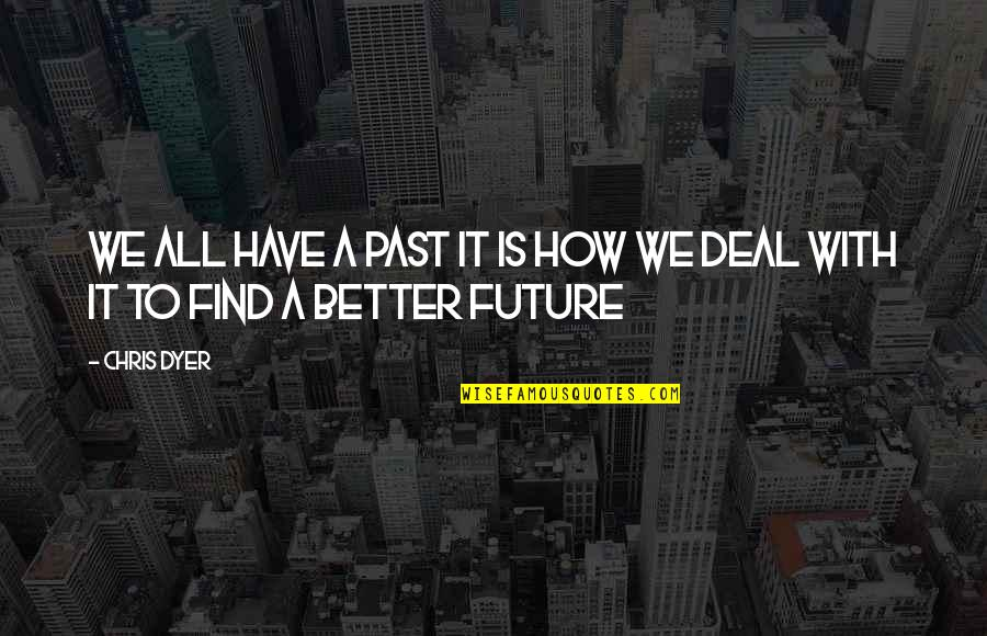 Future Is Better Quotes By Chris Dyer: We all have a past it is how