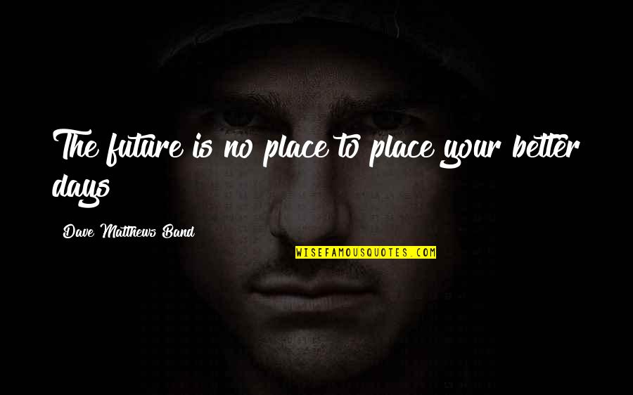 Future Is Better Quotes By Dave Matthews Band: The future is no place to place your