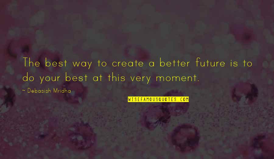 Future Is Better Quotes By Debasish Mridha: The best way to create a better future