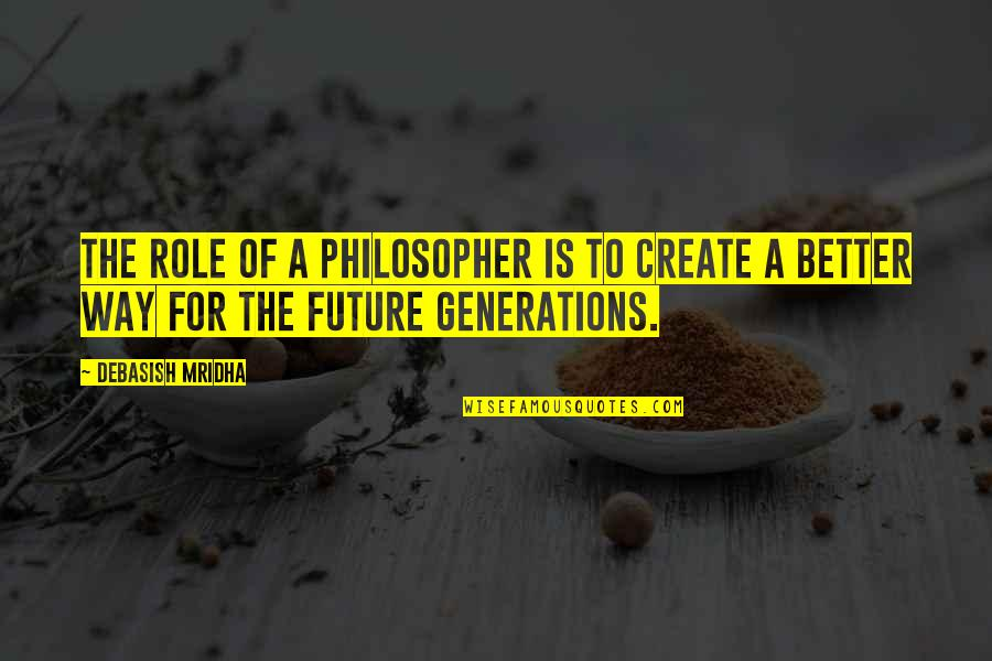Future Is Better Quotes By Debasish Mridha: The role of a philosopher is to create