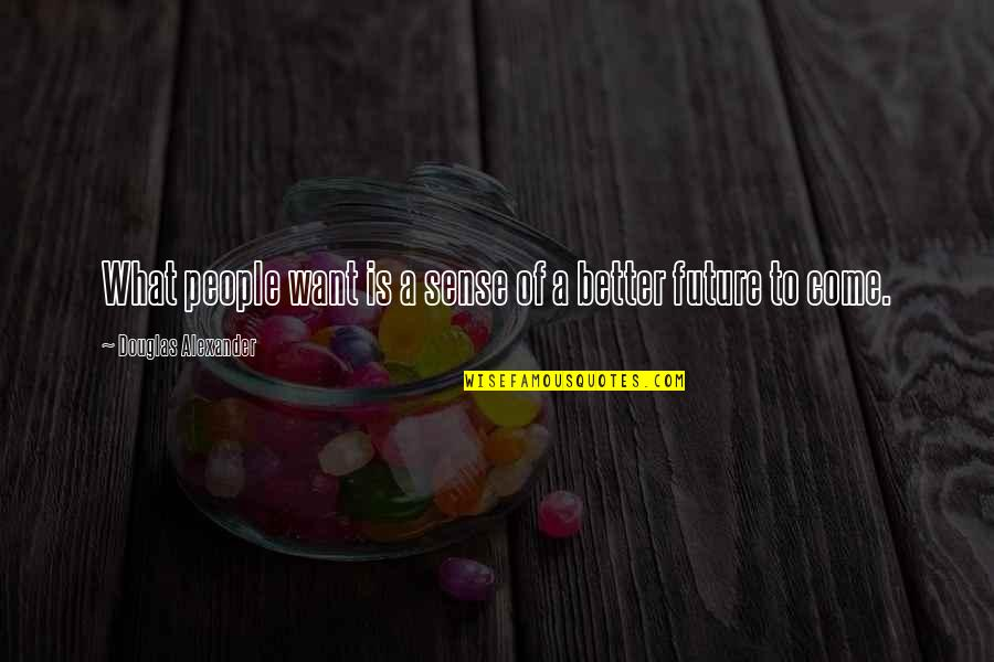 Future Is Better Quotes By Douglas Alexander: What people want is a sense of a