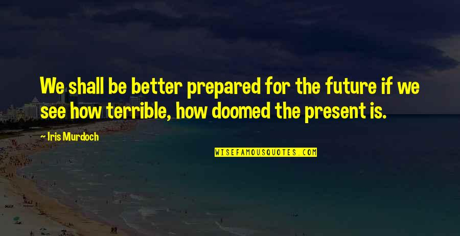 Future Is Better Quotes By Iris Murdoch: We shall be better prepared for the future