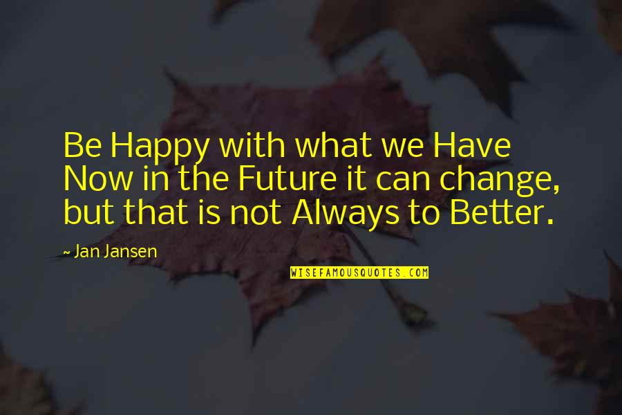 Future Is Better Quotes By Jan Jansen: Be Happy with what we Have Now in
