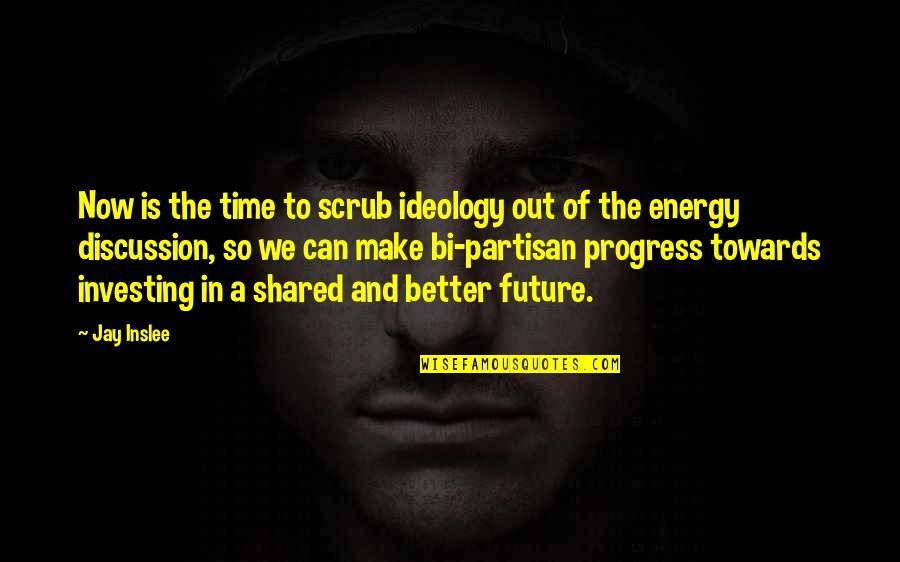 Future Is Better Quotes By Jay Inslee: Now is the time to scrub ideology out