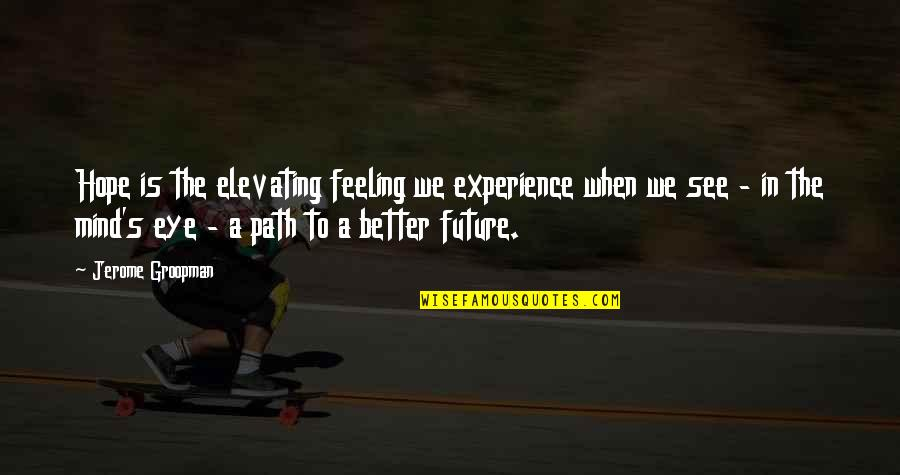Future Is Better Quotes By Jerome Groopman: Hope is the elevating feeling we experience when