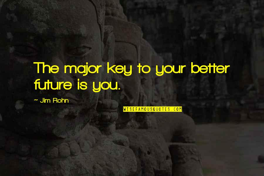 Future Is Better Quotes By Jim Rohn: The major key to your better future is