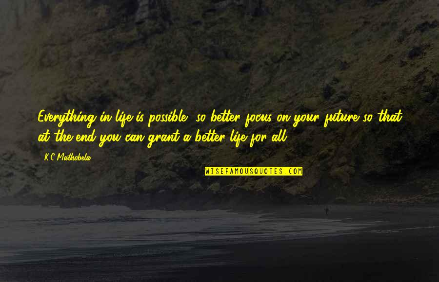 Future Is Better Quotes By K.C Mathobela: Everything in life is possible, so better focus