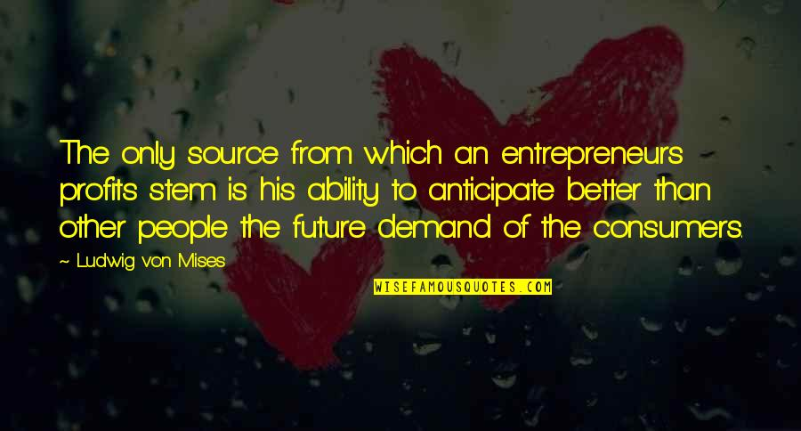 Future Is Better Quotes By Ludwig Von Mises: The only source from which an entrepreneurs profits