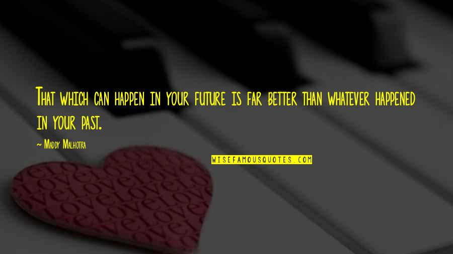 Future Is Better Quotes By Maddy Malhotra: That which can happen in your future is