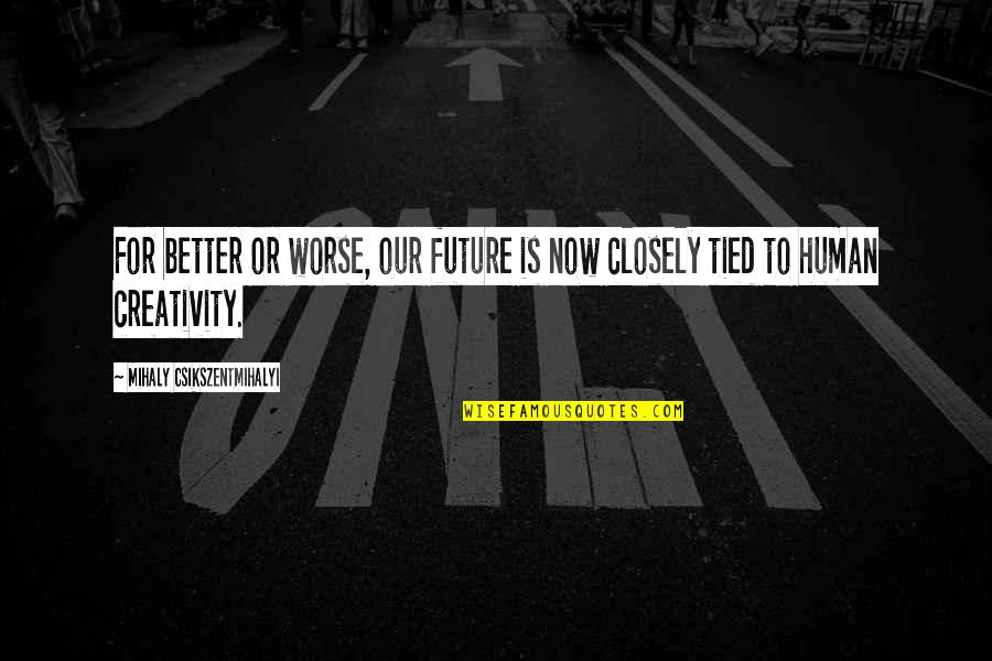 Future Is Better Quotes By Mihaly Csikszentmihalyi: For better or worse, our future is now