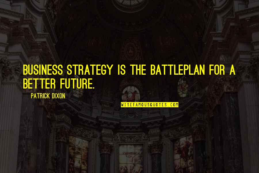 Future Is Better Quotes By Patrick Dixon: Business strategy is the battleplan for a better