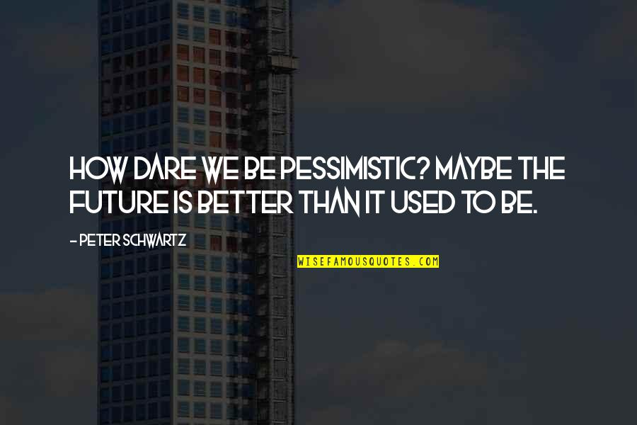 Future Is Better Quotes By Peter Schwartz: How dare we be pessimistic? Maybe the future