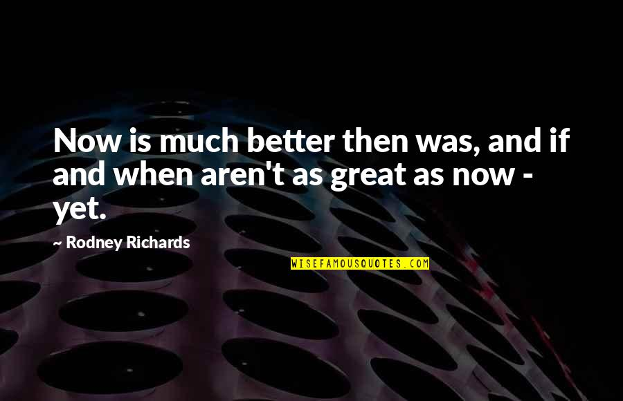 Future Is Better Quotes By Rodney Richards: Now is much better then was, and if