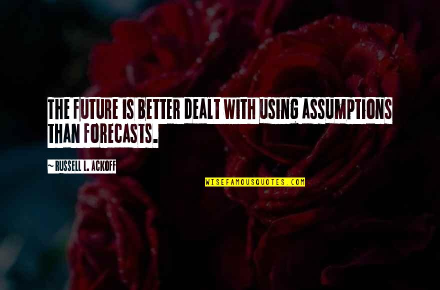 Future Is Better Quotes By Russell L. Ackoff: The future is better dealt with using assumptions