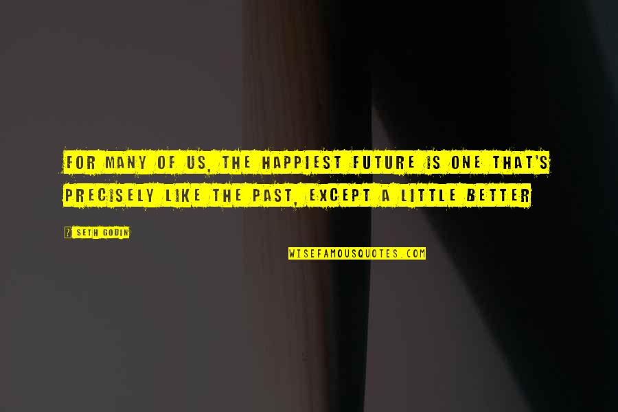 Future Is Better Quotes By Seth Godin: For many of us, the happiest future is