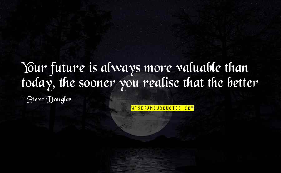 Future Is Better Quotes By Steve Douglas: Your future is always more valuable than today,