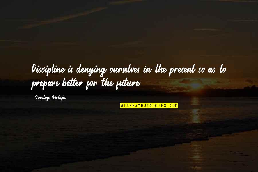 Future Is Better Quotes By Sunday Adelaja: Discipline is denying ourselves in the present so