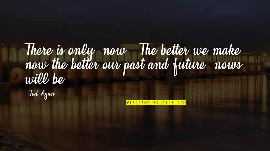 """Future Is Better Quotes By Ted Agon: There is only """"now"""". The better we make"""