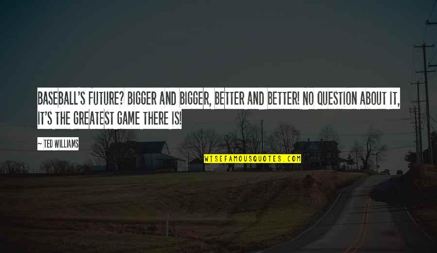 Future Is Better Quotes By Ted Williams: Baseball's future? Bigger and bigger, better and better!