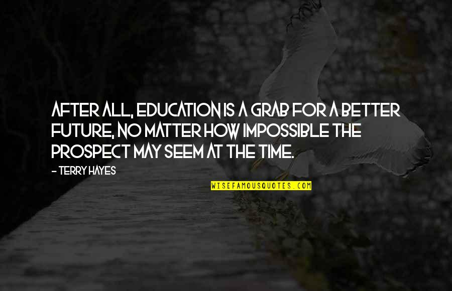 Future Is Better Quotes By Terry Hayes: After all, education is a grab for a