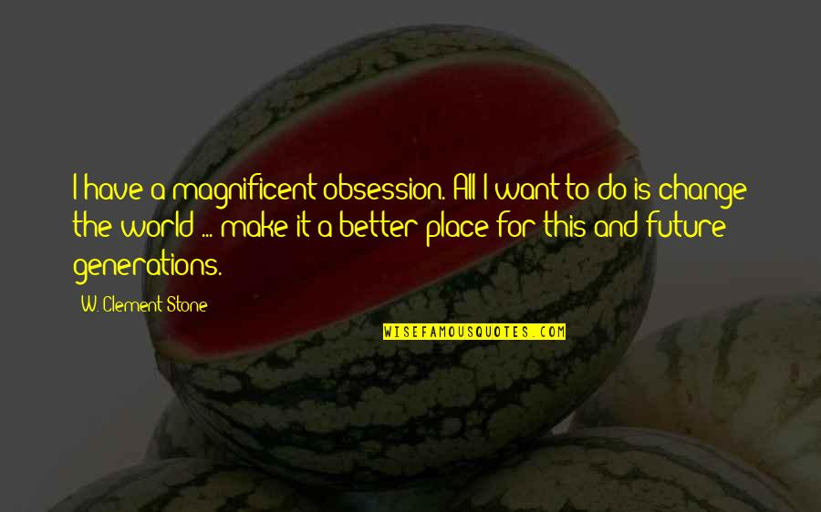 Future Is Better Quotes By W. Clement Stone: I have a magnificent obsession. All I want
